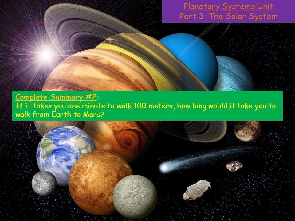 Planetary Systems Unit Part 3: The Solar System Complete Summary #2: If it takes you one minute to walk 100 meters, how long would it take you to walk from Earth to Mars?