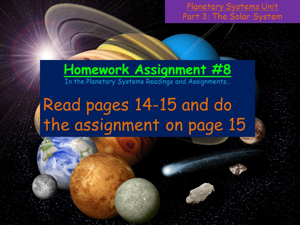 Planetary Systems Unit Part 3: The Solar System Homework Assignment #8 In the Planetary Systems Readings and Assignments… Read pages 14-15 and do the assignment on page 15