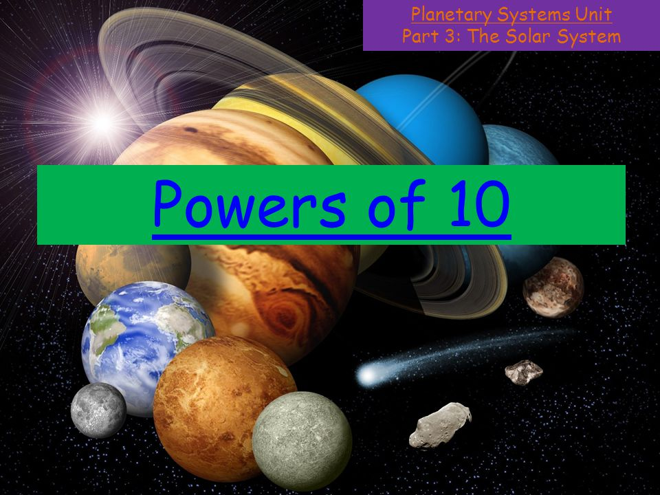Planetary Systems Unit Part 3: The Solar System Powers of 10