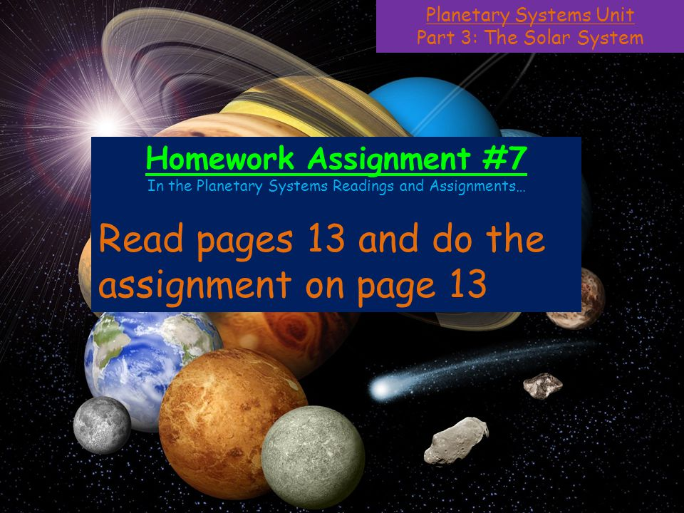 Planetary Systems Unit Part 3: The Solar System Homework Assignment #7 In the Planetary Systems Readings and Assignments… Read pages 13 and do the assignment on page 13
