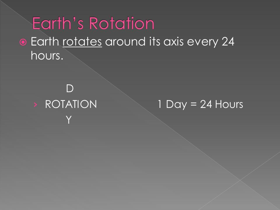  Earth rotates around its axis every 24 hours. D › ROTATION1 Day = 24 Hours Y