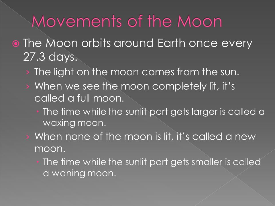  The Moon orbits around Earth once every 27.3 days. › The light on the moon comes from the sun. › When we see the moon completely lit, it's called a