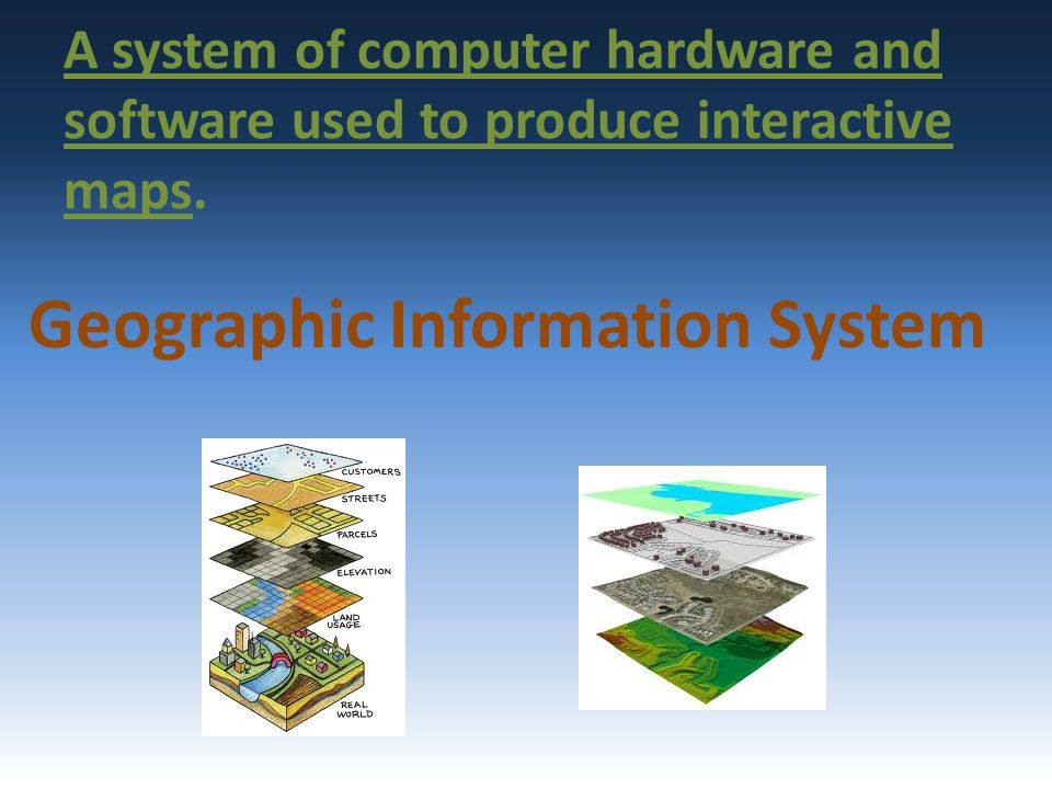 A system of computer hardware and software used to produce interactive maps. Geographic Information System