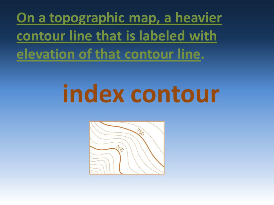 On a topographic map, a heavier contour line that is labeled with elevation of that contour line. index contour