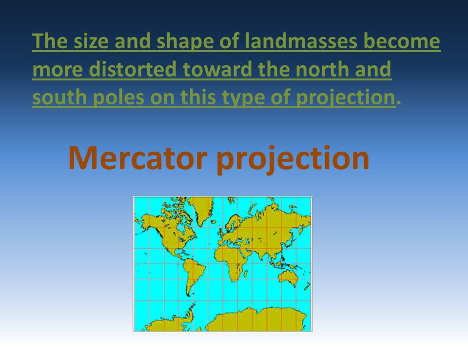 The size and shape of landmasses become more distorted toward the north and south poles on this type of projection. Mercator projection