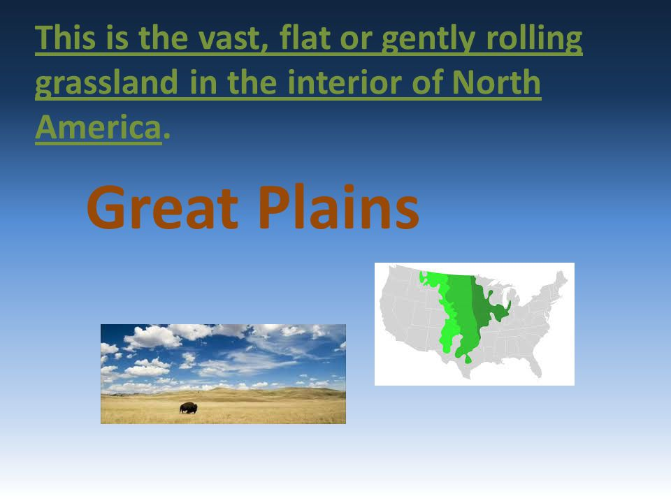 This is the vast, flat or gently rolling grassland in the interior of North America. Great Plains