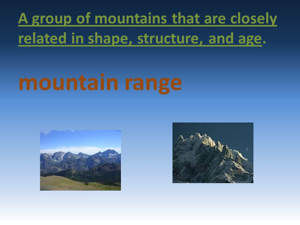 A group of mountains that are closely related in shape, structure, and age. mountain range