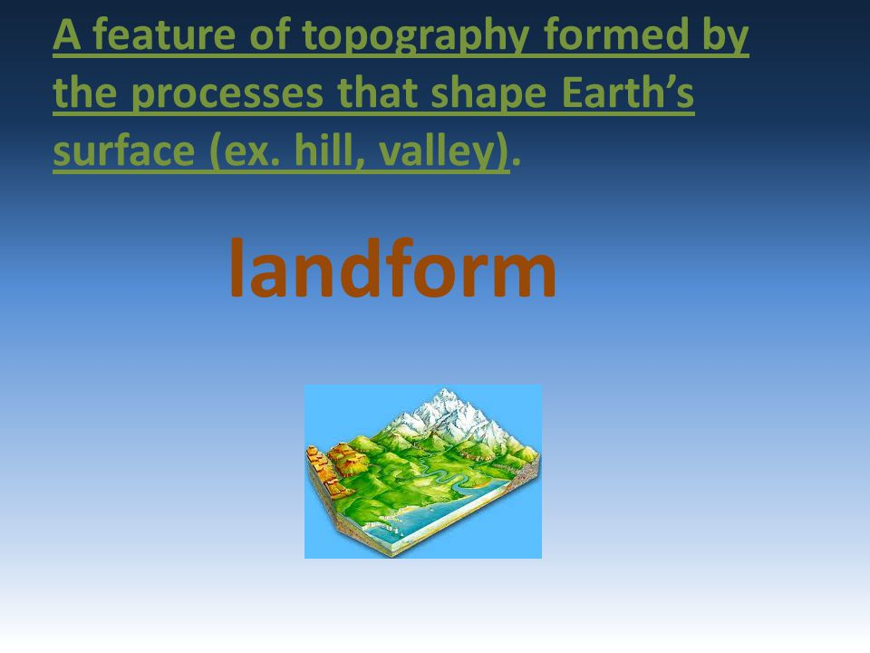 A feature of topography formed by the processes that shape Earth's surface (ex. hill, valley). landform
