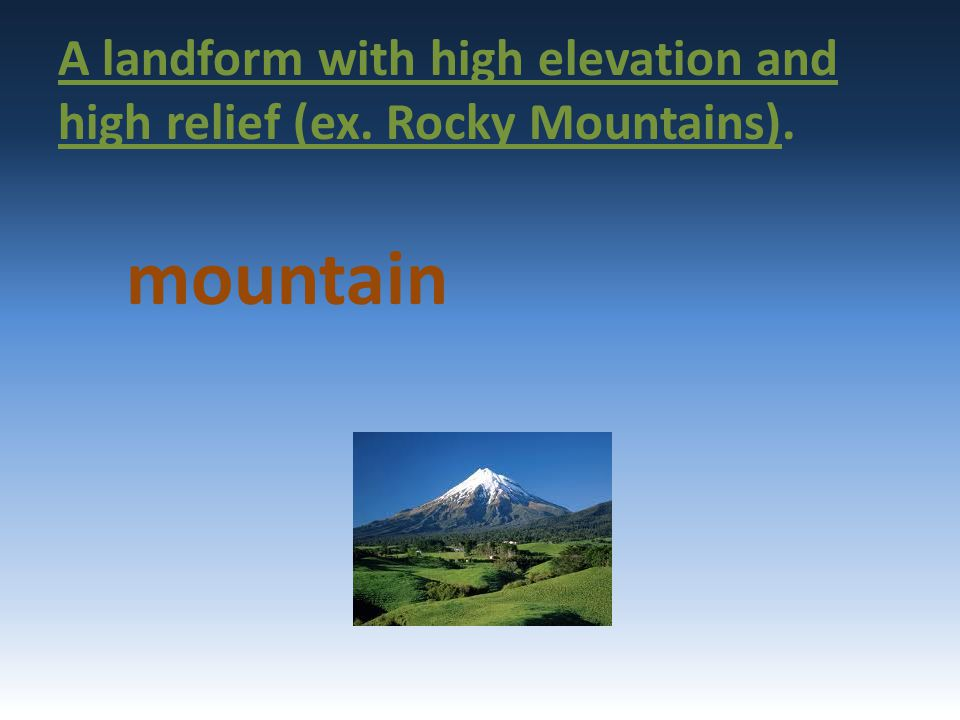 A landform with high elevation and high relief (ex. Rocky Mountains). mountain