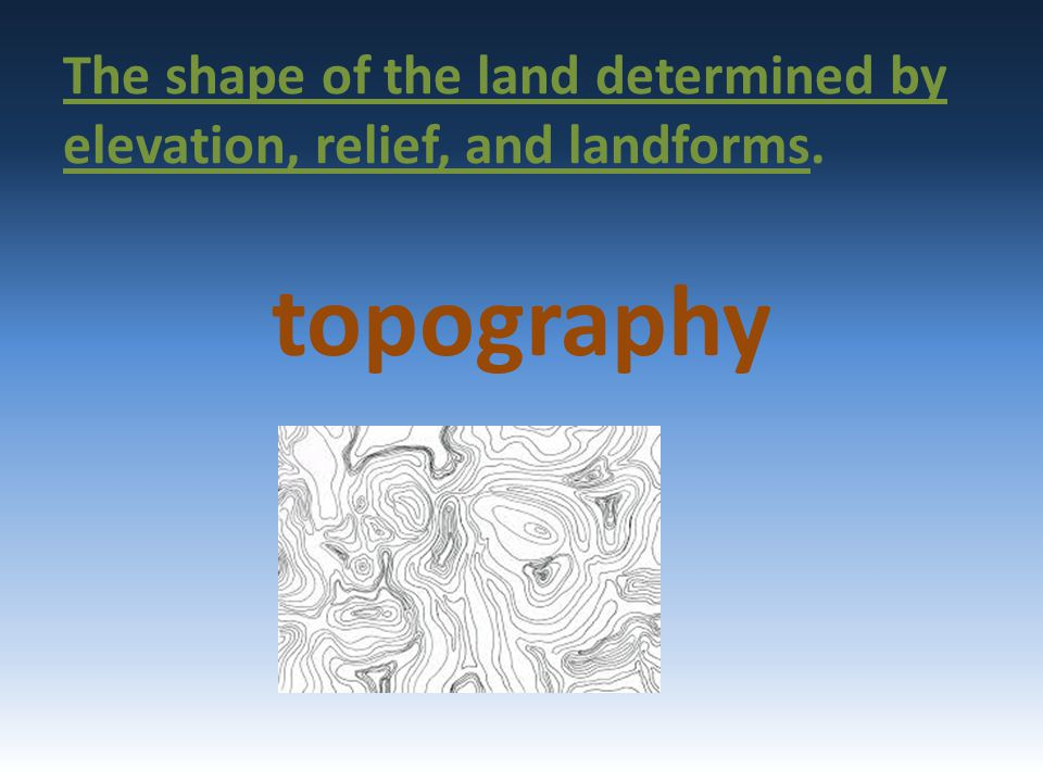 The shape of the land determined by elevation, relief, and landforms. topography