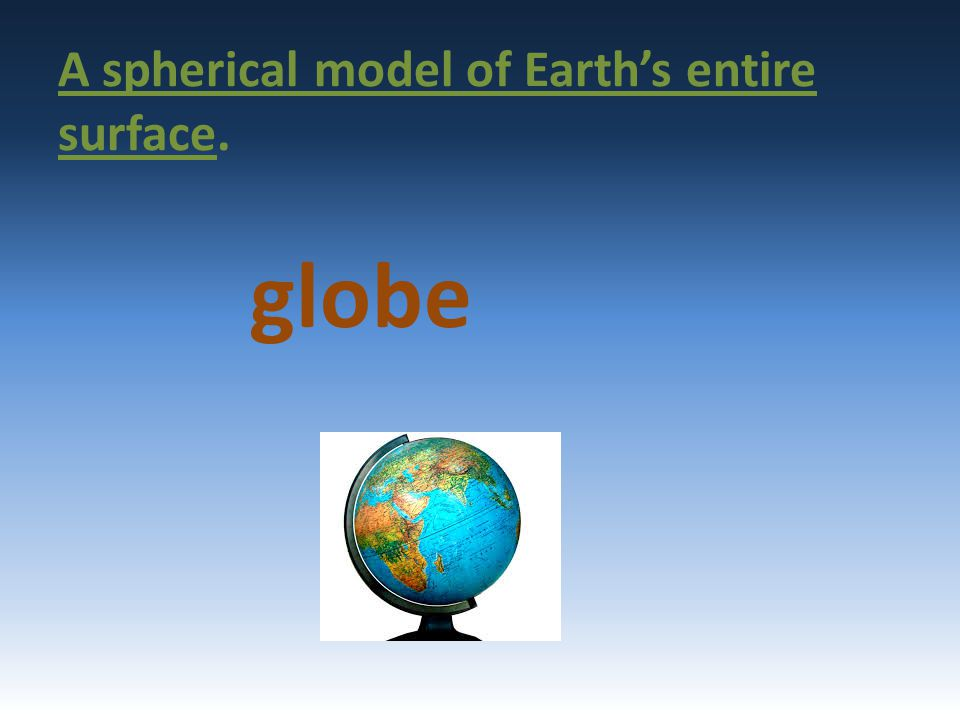 A spherical model of Earth's entire surface. globe