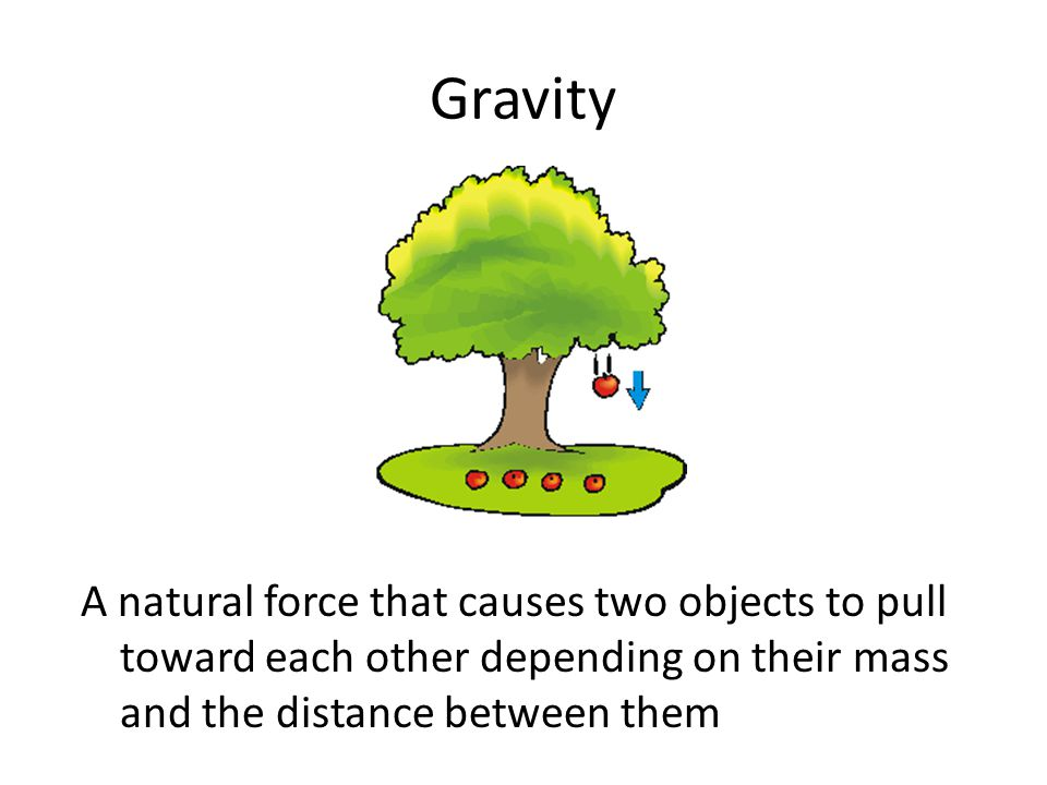 Gravity A natural force that causes two objects to pull toward each other depending on their mass and the distance between them