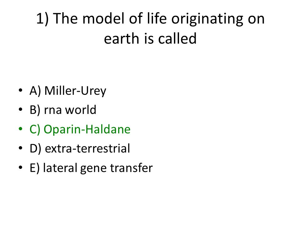1) The model of life originating on earth is called A) Miller-Urey B) rna world C) Oparin-Haldane D) extra-terrestrial E) lateral gene transfer