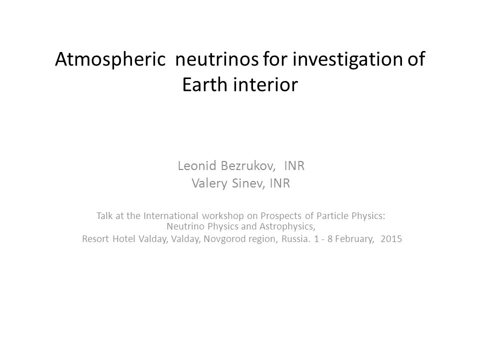 Atmospheric neutrinos for investigation of Earth interior Leonid Bezrukov, INR Valery Sinev, INR Talk at the International workshop on Prospects of Particle Physics: Neutrino Physics and Astrophysics, Resort Hotel Valday, Valday, Novgorod region, Russia.