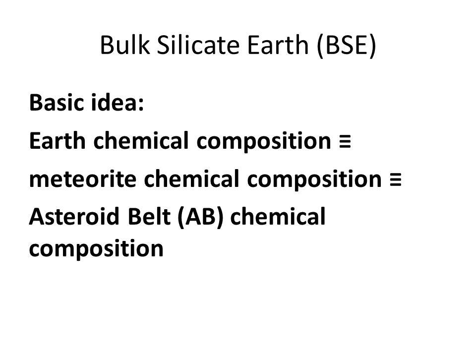 Bulk Silicate Earth (BSE) Basic idea: Earth chemical composition ≡ meteorite chemical composition ≡ Asteroid Belt (AB) chemical composition