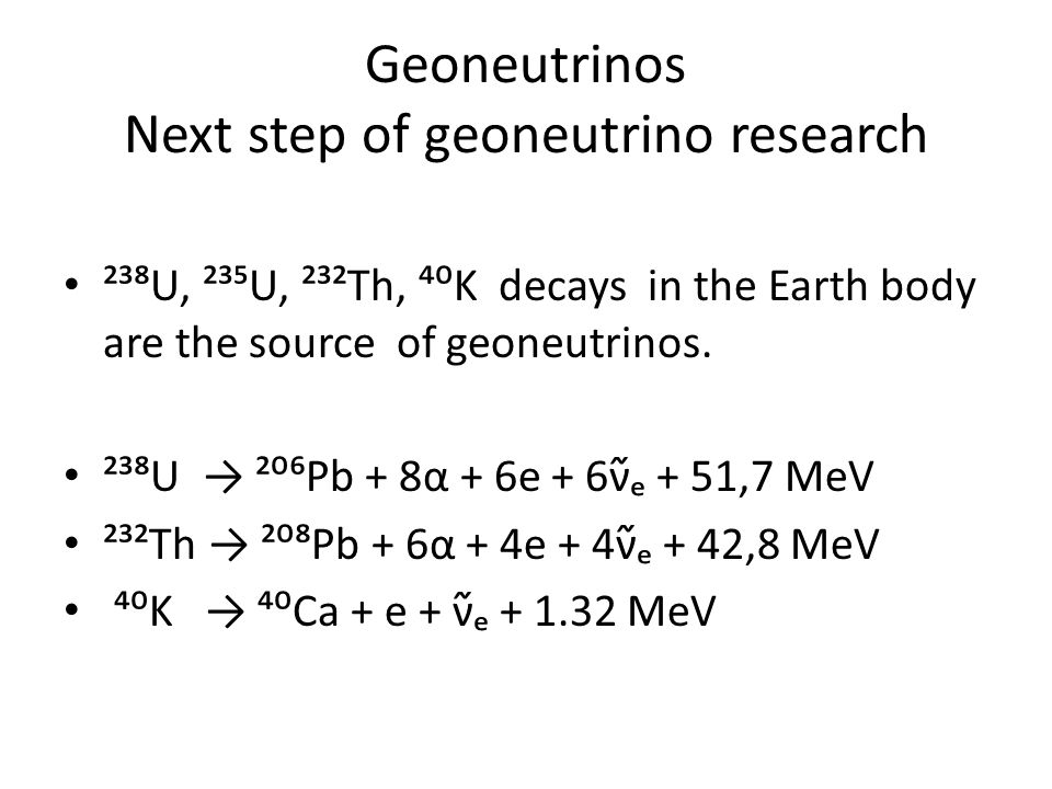 Geoneutrinos Next step of geoneutrino research ²³⁸U, ²³⁵U, ²³²Th, ⁴⁰K decays in the Earth body are the source of geoneutrinos.