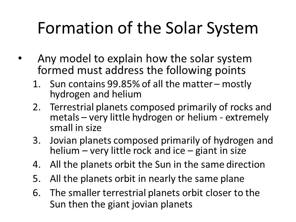 Formation of the Solar System Any model to explain how the solar system formed must address the following points 1.Sun contains 99.85% of all the matt