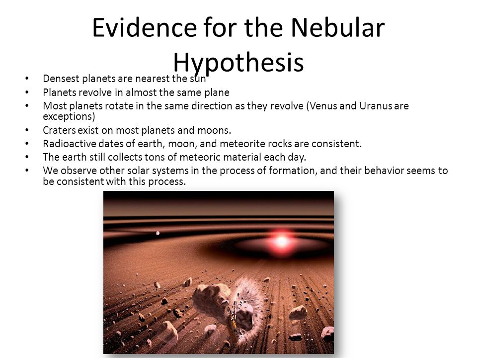 Evidence for the Nebular Hypothesis Densest planets are nearest the sun Planets revolve in almost the same plane Most planets rotate in the same direc