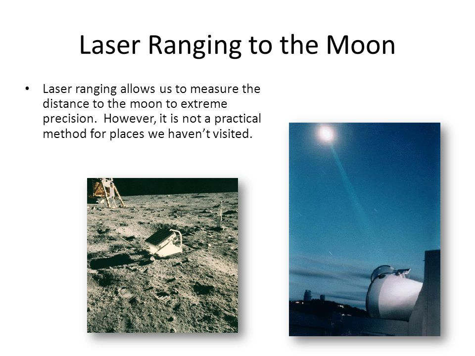 Laser Ranging to the Moon Laser ranging allows us to measure the distance to the moon to extreme precision. However, it is not a practical method for