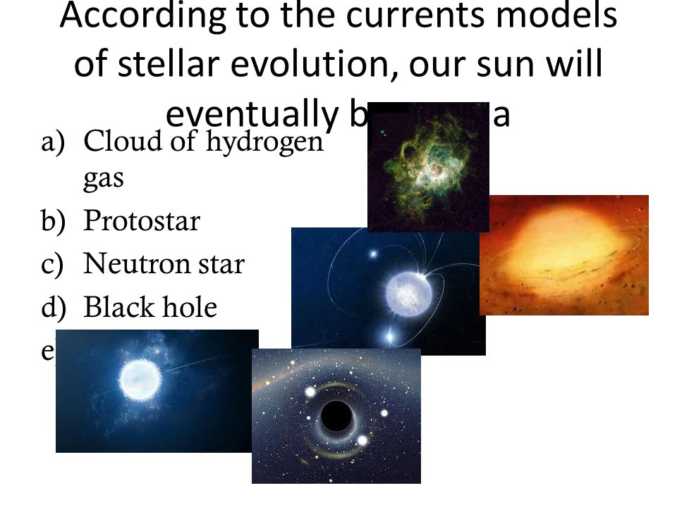 According to the currents models of stellar evolution, our sun will eventually become a a)Cloud of hydrogen gas b)Protostar c)Neutron star d)Black hol