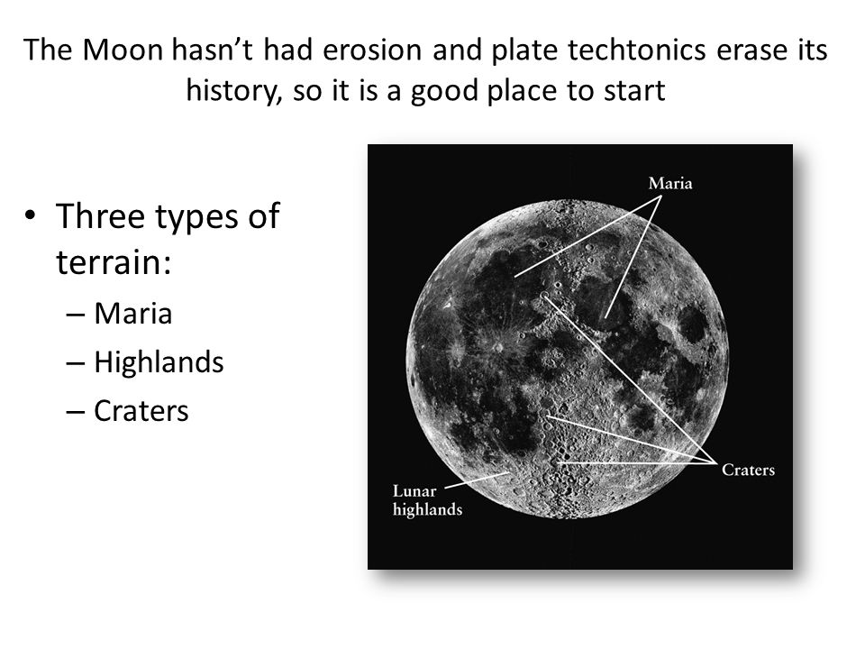 The Moon hasn't had erosion and plate techtonics erase its history, so it is a good place to start Three types of terrain: – Maria – Highlands – Crate