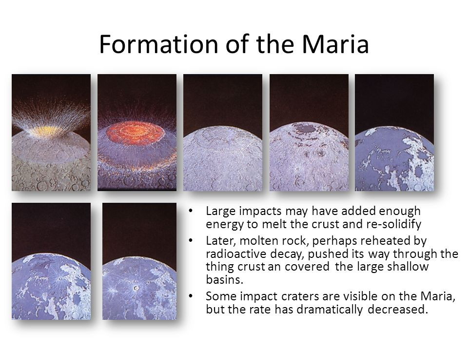 Formation of the Maria Large impacts may have added enough energy to melt the crust and re-solidify Later, molten rock, perhaps reheated by radioactiv