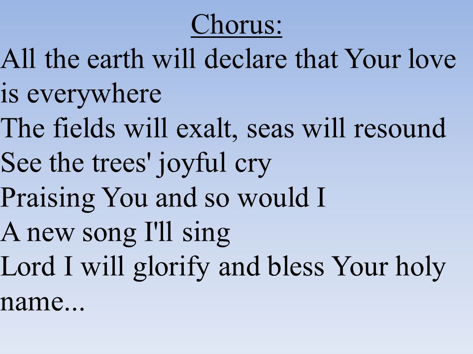 Chorus: All the earth will declare that Your love is everywhere The fields will exalt, seas will resound See the trees' joyful cry Praising You and so