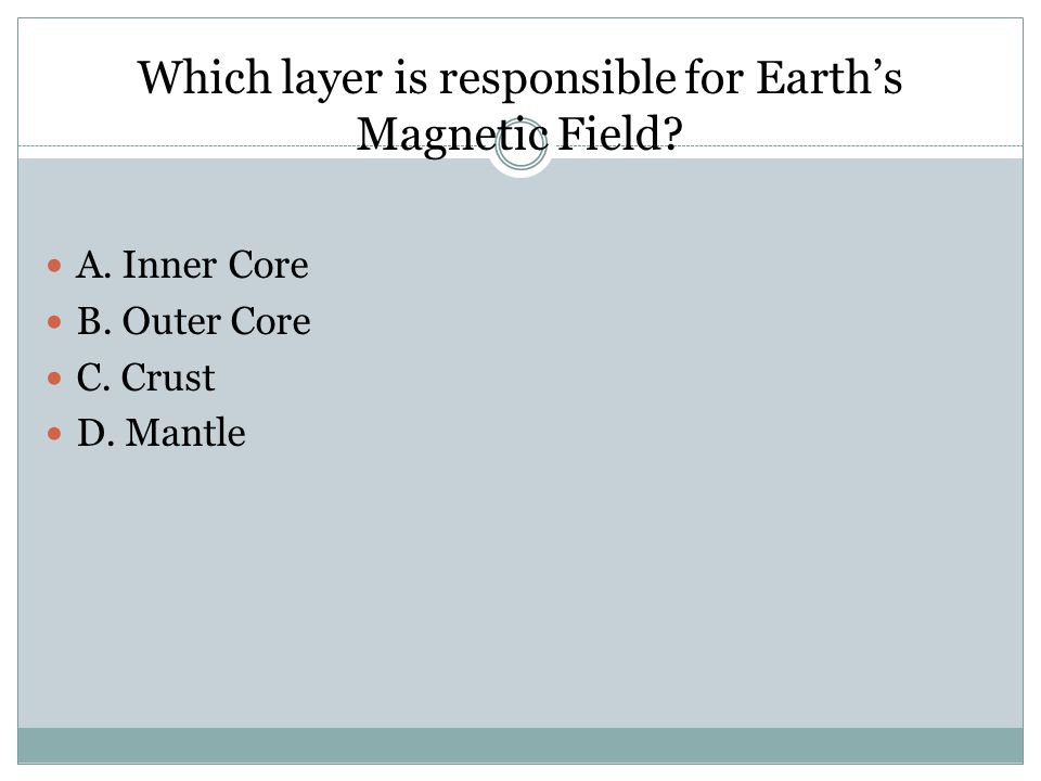 Which layer is responsible for Earth's Magnetic Field? A. Inner Core B. Outer Core C. Crust D. Mantle