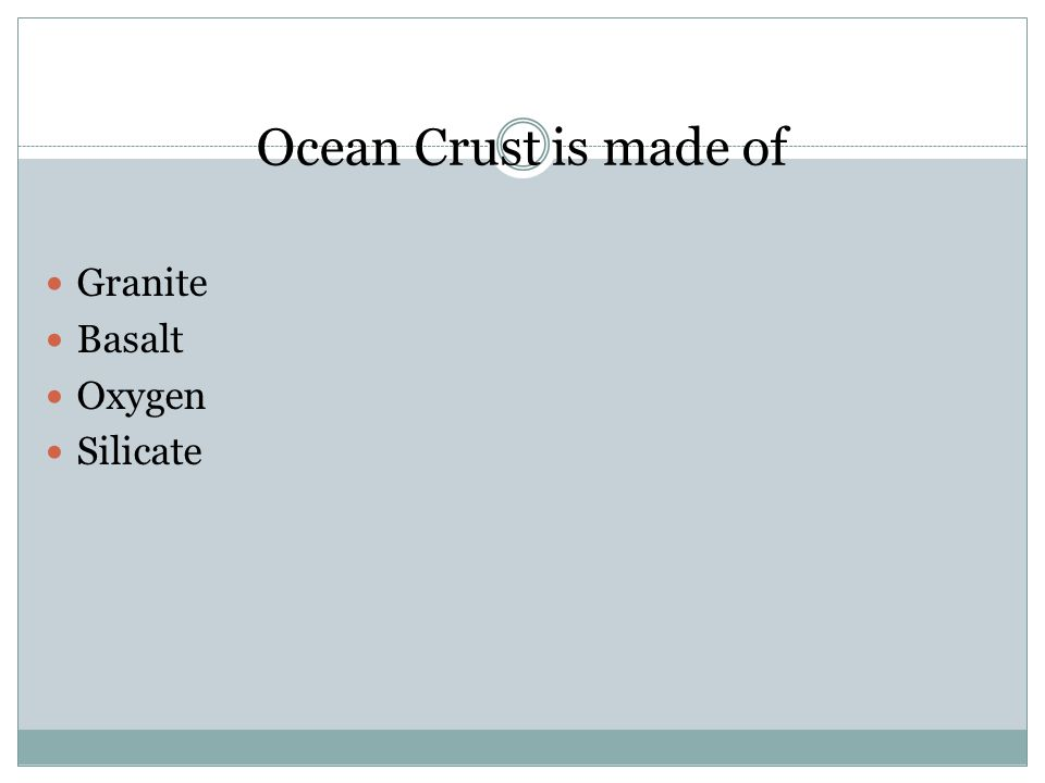 Ocean Crust is made of Granite Basalt Oxygen Silicate