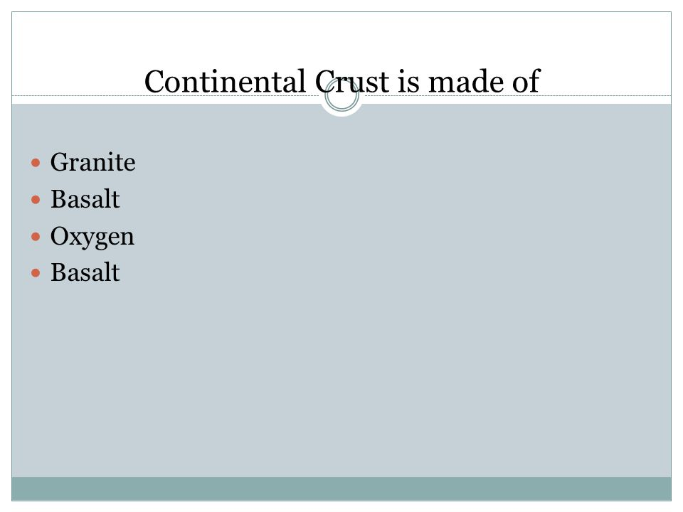 Continental Crust is made of Granite Basalt Oxygen Basalt