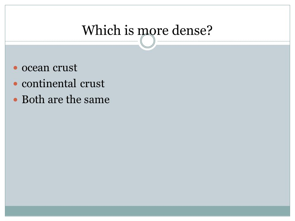 Which is more dense? ocean crust continental crust Both are the same