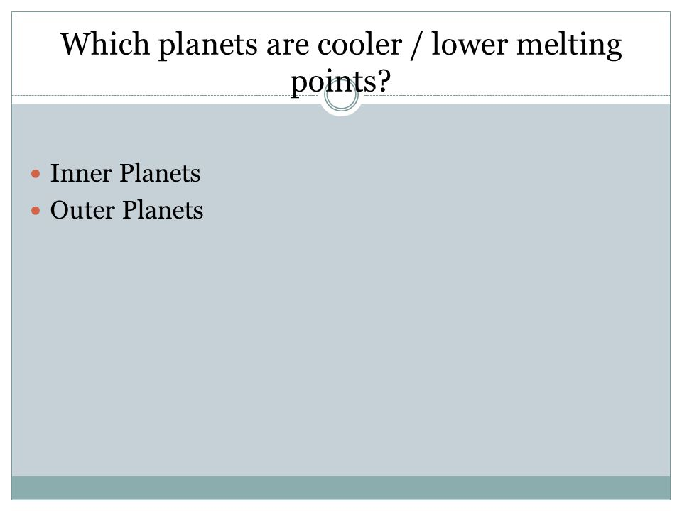 Which planets are cooler / lower melting points? Inner Planets Outer Planets