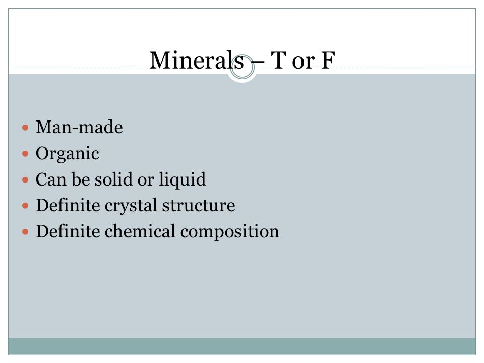 Minerals – T or F Man-made Organic Can be solid or liquid Definite crystal structure Definite chemical composition