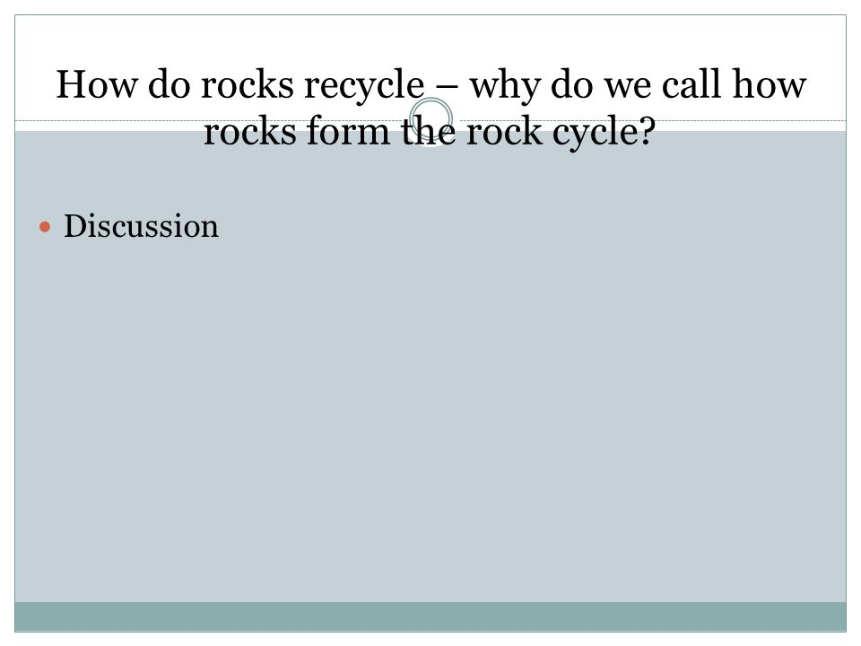 How do rocks recycle – why do we call how rocks form the rock cycle? Discussion