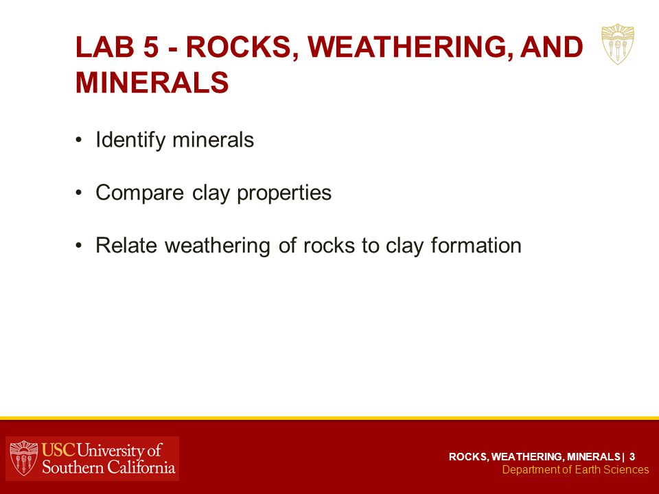 Department of Earth Sciences ROCKS, WEATHERING, MINERALS | 3 LAB 5 - ROCKS, WEATHERING, AND MINERALS Identify minerals Compare clay properties Relate weathering of rocks to clay formation
