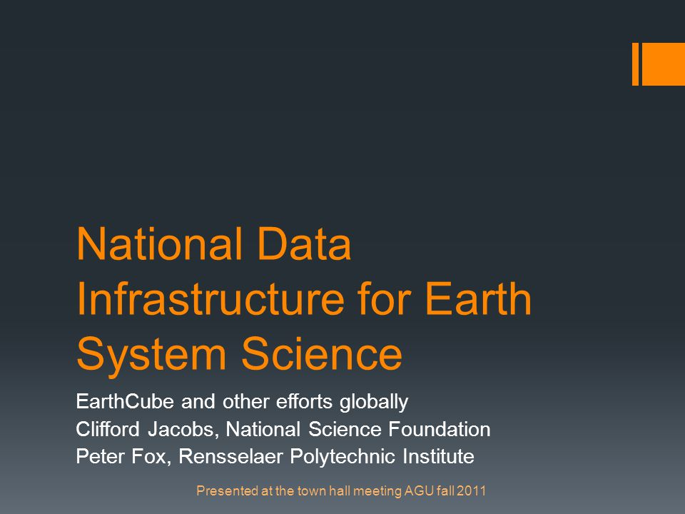National Data Infrastructure for Earth System Science EarthCube and other efforts globally Clifford Jacobs, National Science Foundation Peter Fox, Rensselaer Polytechnic Institute Presented at the town hall meeting AGU fall 2011