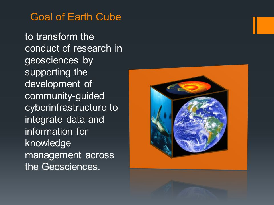 Goal of Earth Cube to transform the conduct of research in geosciences by supporting the development of community-guided cyberinfrastructure to integrate data and information for knowledge management across the Geosciences.