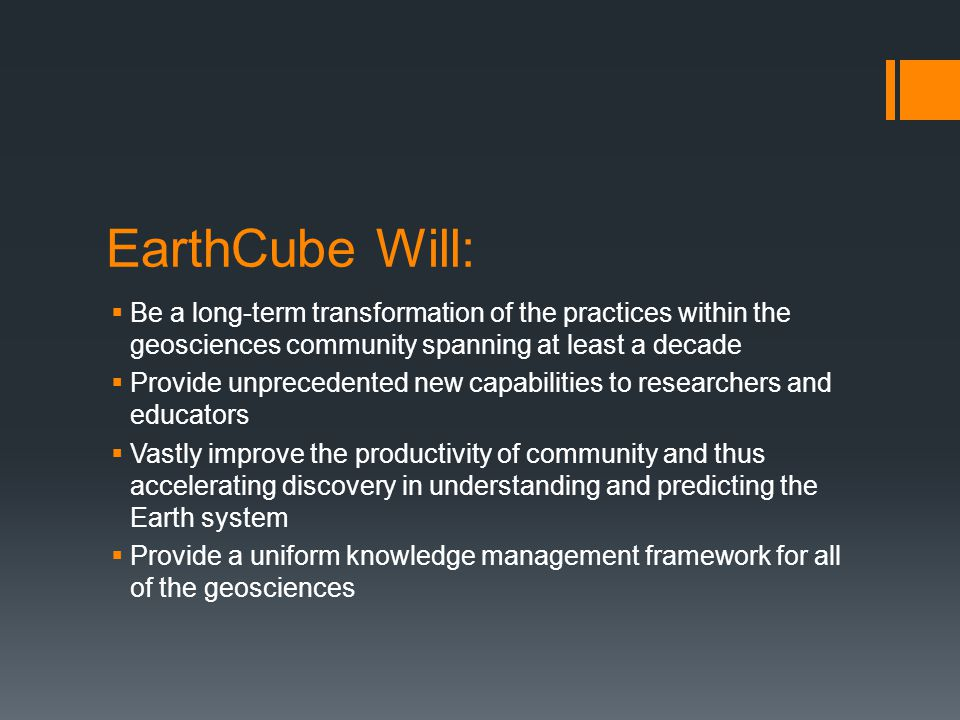 EarthCube Will:  Be a long-term transformation of the practices within the geosciences community spanning at least a decade  Provide unprecedented new capabilities to researchers and educators  Vastly improve the productivity of community and thus accelerating discovery in understanding and predicting the Earth system  Provide a uniform knowledge management framework for all of the geosciences