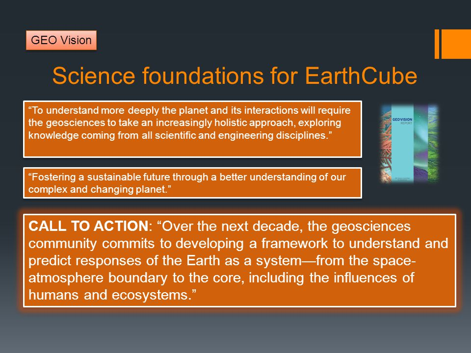 Science foundations for EarthCube To understand more deeply the planet and its interactions will require the geosciences to take an increasingly holistic approach, exploring knowledge coming from all scientific and engineering disciplines. Fostering a sustainable future through a better understanding of our complex and changing planet. CALL TO ACTION: Over the next decade, the geosciences community commits to developing a framework to understand and predict responses of the Earth as a system—from the space- atmosphere boundary to the core, including the influences of humans and ecosystems. GEO Vision