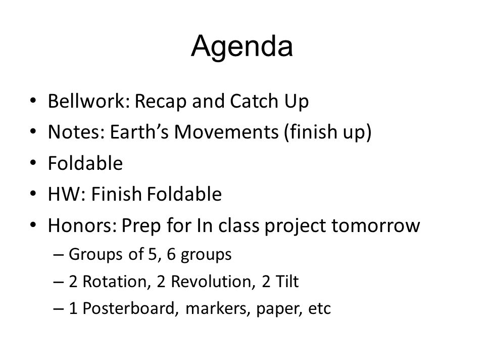 Agenda Bellwork: Recap and Catch Up Notes: Earth's Movements (finish up) Foldable HW: Finish Foldable Honors: Prep for In class project tomorrow – Gro