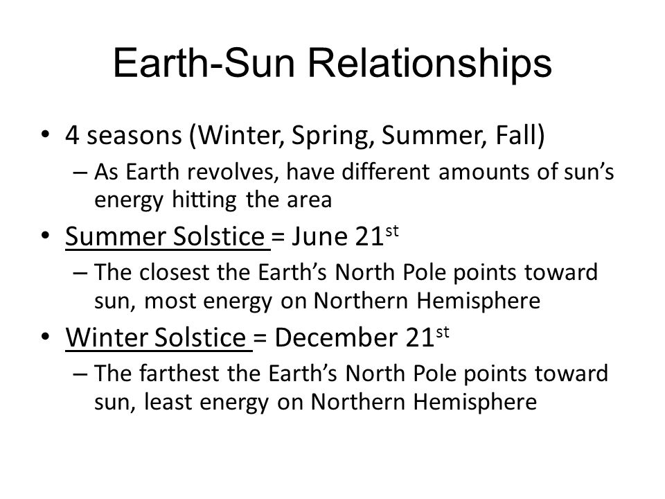 Earth-Sun Relationships 4 seasons (Winter, Spring, Summer, Fall) – As Earth revolves, have different amounts of sun's energy hitting the area Summer S