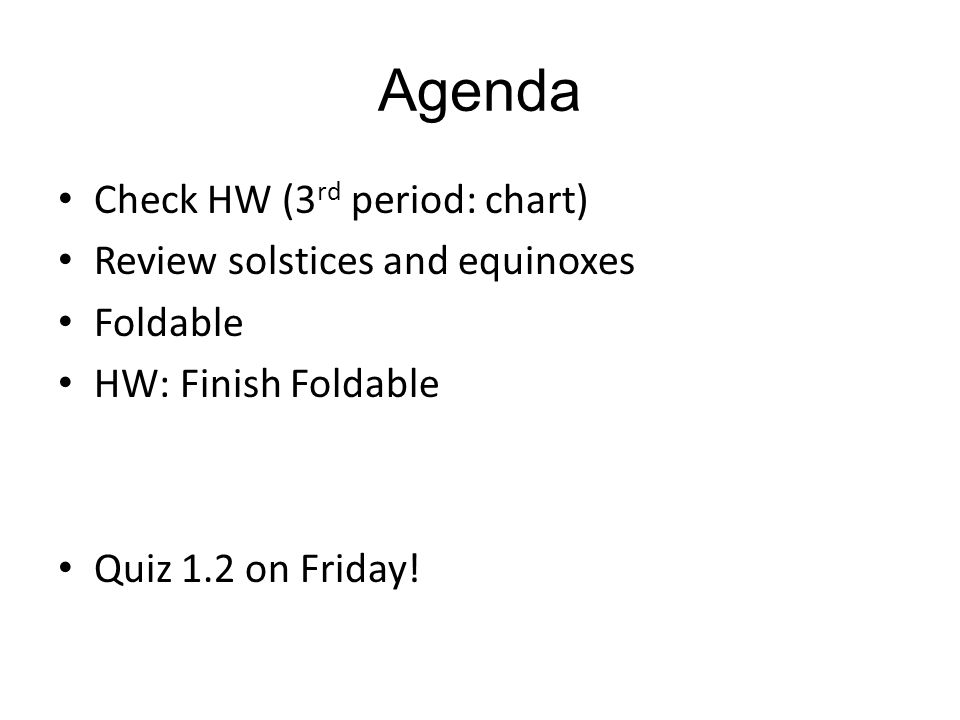 Agenda Check HW (3 rd period: chart) Review solstices and equinoxes Foldable HW: Finish Foldable Quiz 1.2 on Friday!