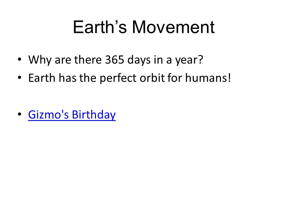 Earth's Movement Why are there 365 days in a year? Earth has the perfect orbit for humans! Gizmo's Birthday