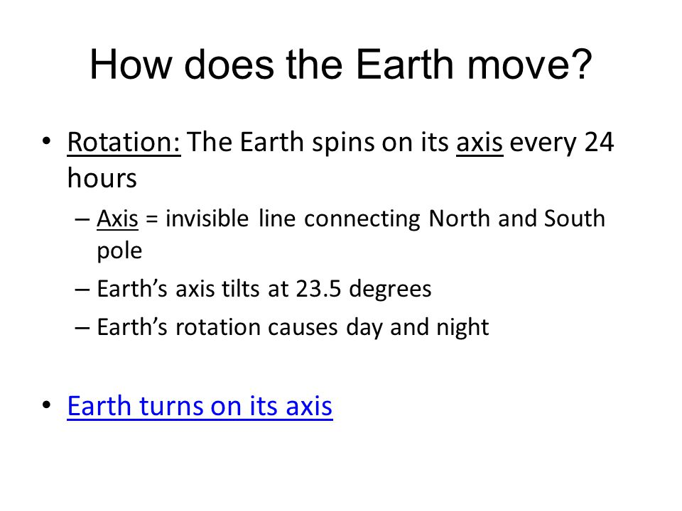 How does the Earth move? Rotation: The Earth spins on its axis every 24 hours – Axis = invisible line connecting North and South pole – Earth's axis t