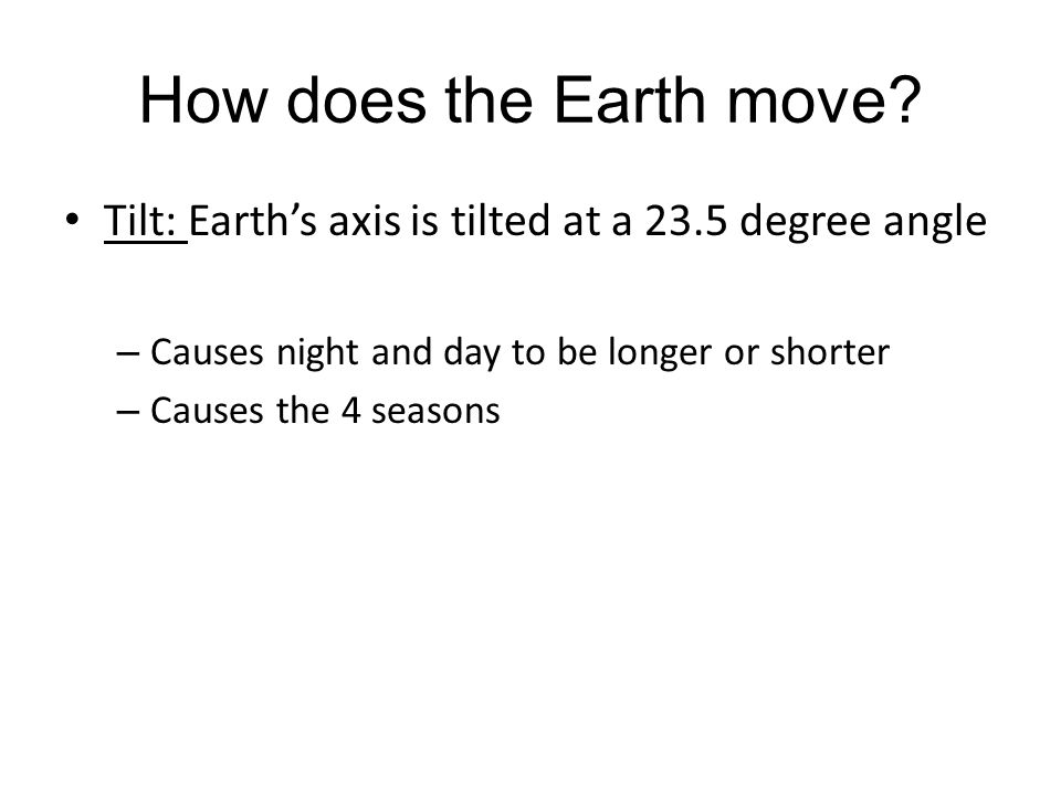 How does the Earth move? Tilt: Earth's axis is tilted at a 23.5 degree angle – Causes night and day to be longer or shorter – Causes the 4 seasons