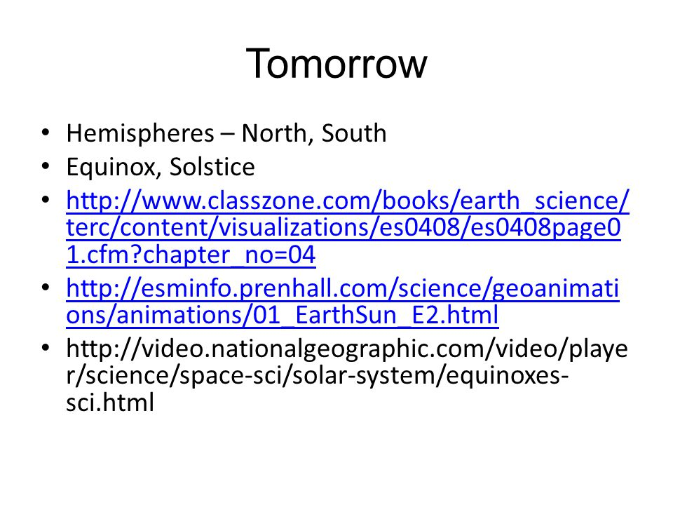 Tomorrow Hemispheres – North, South Equinox, Solstice http://www.classzone.com/books/earth_science/ terc/content/visualizations/es0408/es0408page0 1.c
