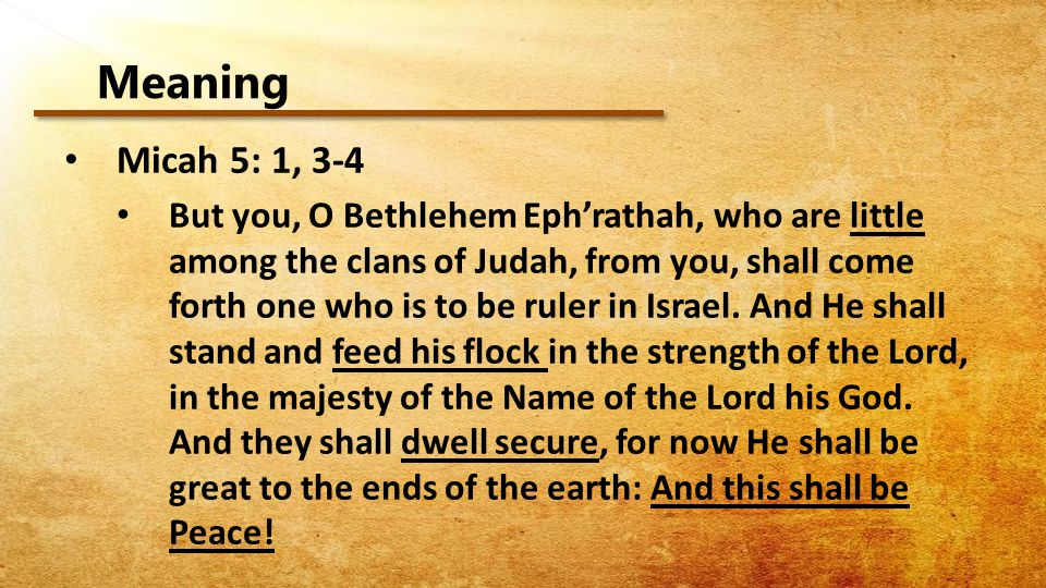 Meaning Micah 5: 1, 3-4 But you, O Bethlehem Eph'rathah, who are little among the clans of Judah, from you, shall come forth one who is to be ruler in Israel.
