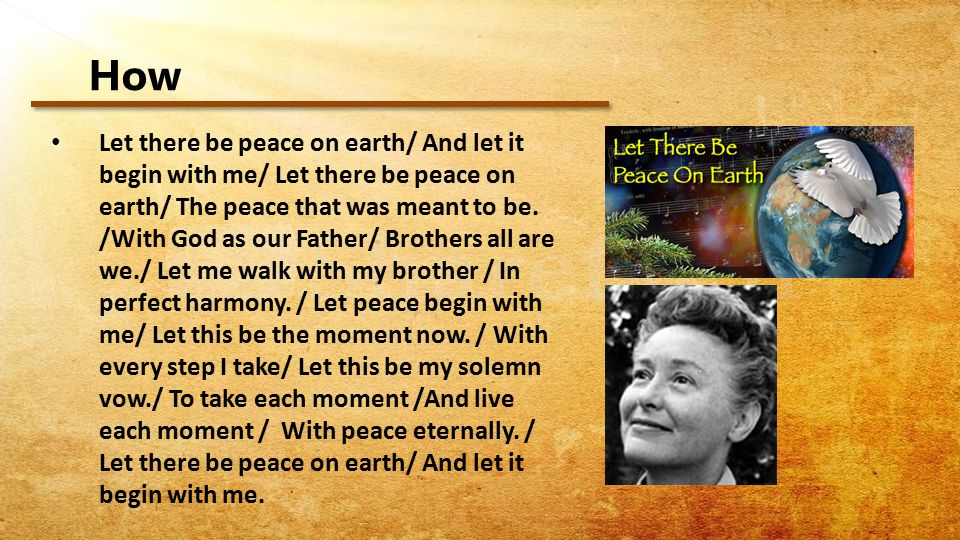 How Let there be peace on earth/ And let it begin with me/ Let there be peace on earth/ The peace that was meant to be.