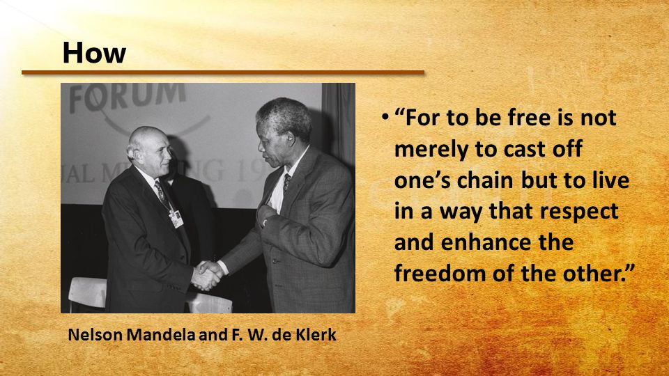 How For to be free is not merely to cast off one's chain but to live in a way that respect and enhance the freedom of the other. Nelson Mandela and F.