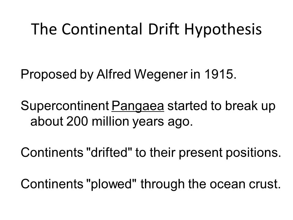 The Continental Drift Hypothesis Proposed by Alfred Wegener in 1915. Supercontinent Pangaea started to break up about 200 million years ago. Continent